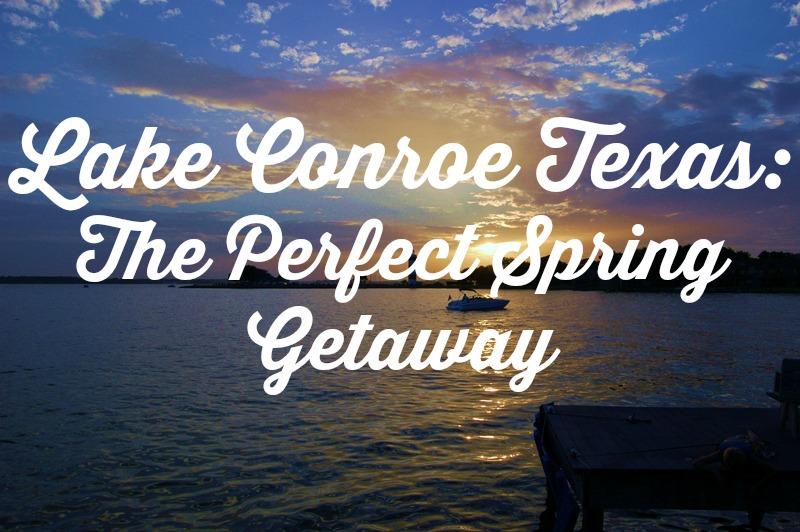 Lake Conroe Texas The Perfect Spring Getaway